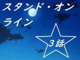 スタンド・オンライン三話
